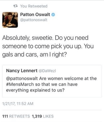 Text - You Retweeted Patton Oswalt @pattonoswalt Absolutely, sweetie. Do you need someone to come pick you up. You gals and cars, am I right? Nancy Lennert @DaWezl @pattonoswalt Are women welcome at the #MensMarch so that we can have everything explained to us? 1/21/17,11:52 AM 111 RETWEETS 1,319 LIKES
