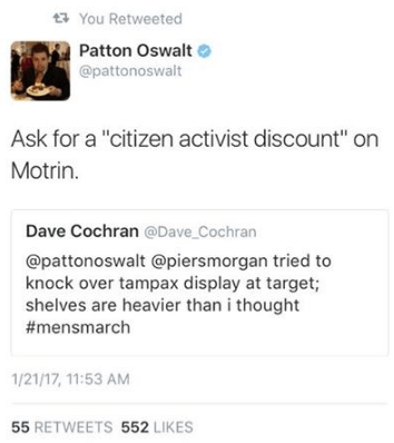 """Text - You Retweeted Patton Oswalt @pattonoswalt Ask for a """"citizen activist discount"""" on Motrin. Dave Cochran @Dave Cochran @pattonoswalt @piersmorgan tried to knock over tampax display at target; shelves are heavier than i thought #mensmarch 1/21/17, 11:53 AM 55 RETWEETS 552 LIKES"""
