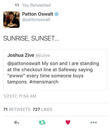 """Text - You Retweeted Patton Oswalt @pattonoswalt SUNRISE, SUNSET... Joshua Zive @jczive @pattonoswalt My son and I are standing at the checkout line at Safeway saying """"ewww"""" every time someone buys tampons. #mensmarch 1/21/17, 11:54 AM 71 RETWEETS 727 LIKES"""