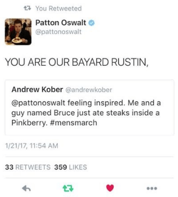 Text - You Retweeted Patton Oswalt @pattonoswalt YOU ARE OUR BAYARD RUSTIN, Andrew Kober @andrewkober @pattonoswalt feeling inspired. Me and a guy named Bruce just ate steaks inside a Pinkberry. #mensmarch 1/21/17, 11:54 AM 33 RETWEETS 359 LIKES