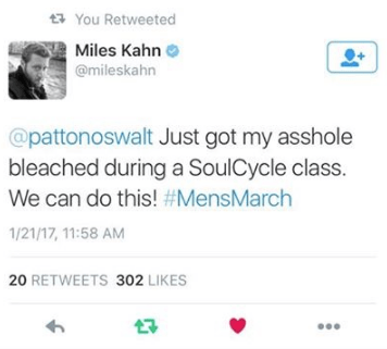 Text - You Retweeted Miles Kahn @mileskahn @pattonoswalt Just got my asshole bleached during a SoulCycle class. We can do this! #MensMarch 1/21/17, 11:58 AM 20 RETWEETS 302 LIKES