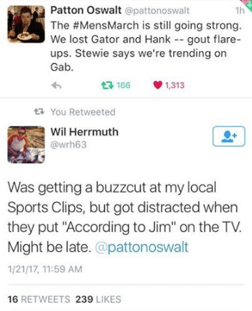 """Text - Patton Oswalt @pattonoswalt 1h The #MensMarch is still going strong. We lost Gator and Hank -- gout flare- ups. Stewie says we're trending on Gab. t166 1,313 You Retweeted Wil Herrmuth @wrh63 Was getting a buzzcut at my local Sports Clips, but got distracted when they put """"According to Jim"""" on the TV. Might be late. @pattonoswalt 1/21/17,11:59 AM 16 RETWEETS 239 LIKES"""