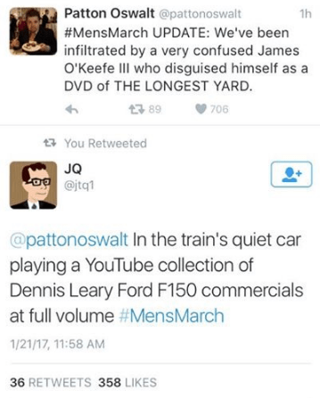 Text - Patton Oswalt @pattonoswalt 1h #MensMarch UPDATE: We've been infiltrated by a very confused James O'Keefe III who disguised himself as a DVD of THE LONGEST YARD. 89 706 You Retweeted JQ o @jtq1 @pattonoswalt In the train's quiet car playing a YouTube collection of Dennis Leary Ford F150 commercials at full volume #MensMarch 1/21/17, 11:58 AM 36 RETWEETS 358 LIKES