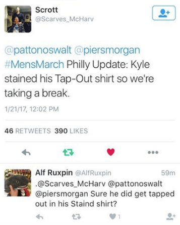 Text - Scrott @Scarves_McHarv @pattonoswalt @piersmorgan #MensMarch Philly Update: Kyle stained his Tap-Out shirt so we're taking a break 1/21/17, 12:02 PM 46 RETWEETS 390 LIKES Alf Ruxpin @AlfRuxpin @Scarves McHarv @pattonoswalt @piersmorgan Sure he did get tapped out in his Staind shirt? 59m