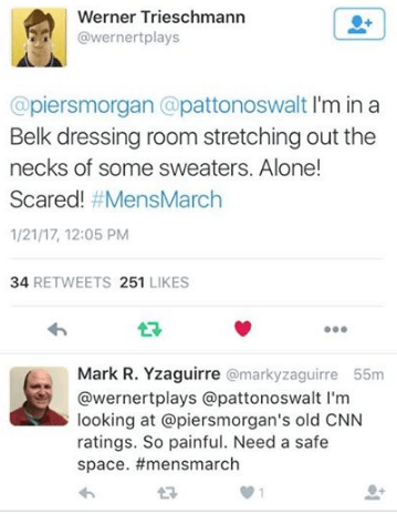 Text - Werner Trieschmann @wernertplays @piersmorgan @pattonoswalt I'm in Belk dressing room stretching out the necks of some sweaters. Alone! Scared! #MensMarch 1/21/17, 12:05 PM 34 RETWEETS 251 LIKES Mark R. Yzaguirre @markyzaguirre 55m @wernertplays @pattonoswalt I'm looking at @piersmorgan's old CNN ratings. So painful. Need a safe space. #mensmarch