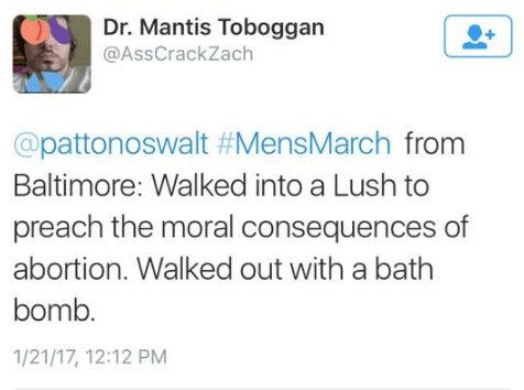 Text - Dr. Mantis Toboggan @AssCrackZach @pattonoswalt #MensMarch from Baltimore: Walked into a Lush to preach the moral consequences of abortion. Walked out with a bath bomb. 1/21/17, 12:12 PM