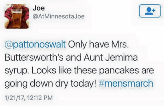 Text - Joe @AtMinnesotaJoe @pattonoswalt Only have Mrs. Buttersworth's and Aunt Jemima syrup. Looks like these pancakes are going down dry today! #mensmarch 1/21/17, 12:12 PM