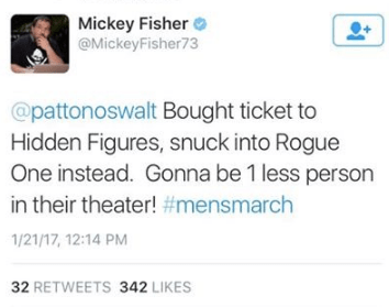 Text - Mickey Fisher @MickeyFisher73 @pattonoswalt Bought ticket to Hidden Figures, snuck into Rogue One instead. Gonna be 1 less person in their theater! #mensmarch 1/21/17, 12:14 PM 32 RETWEETS 342 LIKES