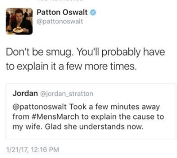 Text - Patton Oswalt @pattonoswalt Don't be smug. You'll probably have to explain it a few more times. Jordan @jordan_stratton @pattonoswalt Took a few minutes away from #MensMarch to explain the cause to my wife. Glad she understands now. 1/21/17, 12:16 PM