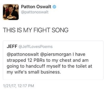 Text - Patton Oswalt @pattonoswalt THIS IS MY FIGHT SONG JEFF @JeffLovesPoems @pattonoswalt @piersmorgan I have strapped 12 PBRS to my chest and am going to handcuff myself to the toilet at my wife's small business. 1/21/17, 12:17 PM