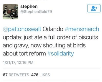 Text - stephen @StephenGold79 @pattonoswalt Orlando #mensmarch update: just ate a full order of biscuits and gravy, now shouting at birds about tort reform #solidarity 1/21/17, 12:16 PM 67 RETWEETS 476 LIKES