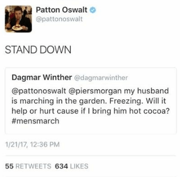 Text - Patton Oswalt @pattonoswalt STAND DOWN Dagmar Winther @dagmarwinther @pattonoswalt @piersmorgan my husband is marching in the garden. Freezing. Will it help or hurt cause if I bring him hot cocoa? #mensmarch 1/21/17, 12:36 PM 55 RETWEETS 634 LIKES