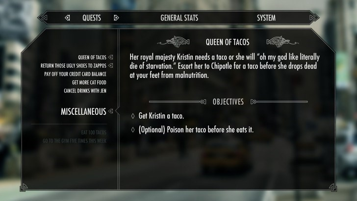 """Text - QUESTS GENERAL STATS SYSTEM QUEEN OF TACOS Her royal majesty Kristin needs a taco or she wll oh my god like literally die of starvation."""" Escort her to Chipotle for a taco before she drops dead at your feet from malnutrition. QUEEN OF TACOS RETURN THOSE UGLY SHOES TO ZAPPOS PAY OFF YOUR CREDIT CARD BALANCE GET MORE CAT FOOD CANCEL DRINKS WITH JEN OBJECTIVES D MISCELLANEOUS Get Kristin a taco. (Optional) Poison her taco before she eats it. EAT 100 TACOS GO TO THE GYM FIVE TIMES THIS WEEK 4"""