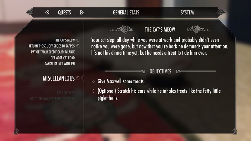 Text - QUESTS GENERAL STATS SYSTEM THE CAT'S MEOW Your cat slept all day while you were at work and probably didn't even notice you were gone, but now that you're back he demands your attention It's not his dinnertime yet, but he needs a treat to tide him over THE CAT'S MEOW RETURN THOSE UGLY SHOES TO ZAPPOS PAY OFF YOUR CREDIT CARD BALANCE GET MORE CAT FOOD CANCEL DRINKS WITH JEN OBJECTIVES MISCELLANEOUS Give Maxwell some treats (Optional) Scratch his ears while he inhales treats like the fatty