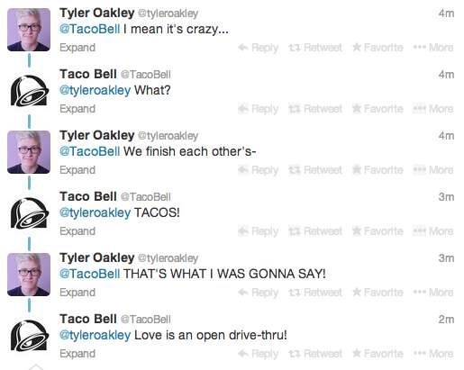 Text - Tyler Oakley @tyleroakley @TacoBell I mean it's crazy... 4m Reply 13 Retweet Favorite More Expand Taco Bell TacoBell 4m @tyleroakley What? Fleply 1 Retweet Favorite Mare Expand Tyler Oakley @tyleroakley 4m @TacoBell We finish each other's- Expand Reply Retweot Favorito Mor Taco Bell eTacOBell @tyleroakley TACOS! 3m Reply 1 Retweet Favorte More Expand Tyler Oakley@tyleroakley @TacoBell THAT'S WHAT I WAS GONNA SAY! 3m Reply 13 Retwoot Favorlte Mor Expand Taco Bell TacoBell 2m @tyleroakley L