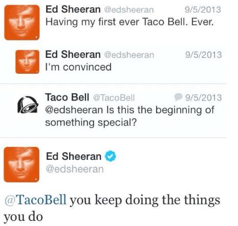 Text - Ed Sheeran @edsheeran Having my first ever Taco Bell. Ever. 9/5/2013 Ed Sheeran @edsheeran 9/5/2013 I'm convinced Taco Bell @Taco Bell @edsheeran Is this the beginning of something special? 9/5/2013 Ed Sheeran @edsheeran @TacoBell you keep doing the things you do