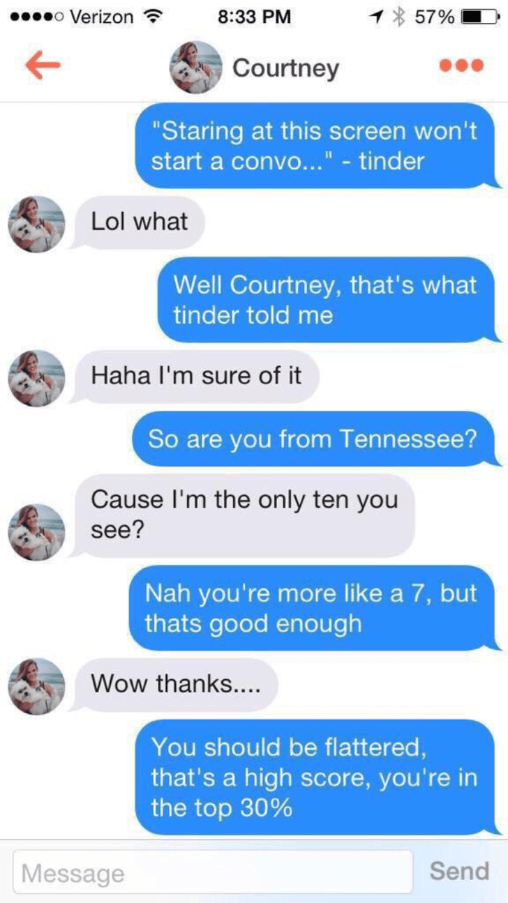 """tinder conversation Courtney """"Staring at this screen won't start a convo..."""" - tinder Lol what Well Courtney, that's what tinder told me Haha I'm sure of it So are you from Tennessee? Cause I'm the only ten you see? Nah you're more like a 7, but thats good enough Wow thanks.... You should be flattered, that's a high score, you're in the top 30% Send Message"""