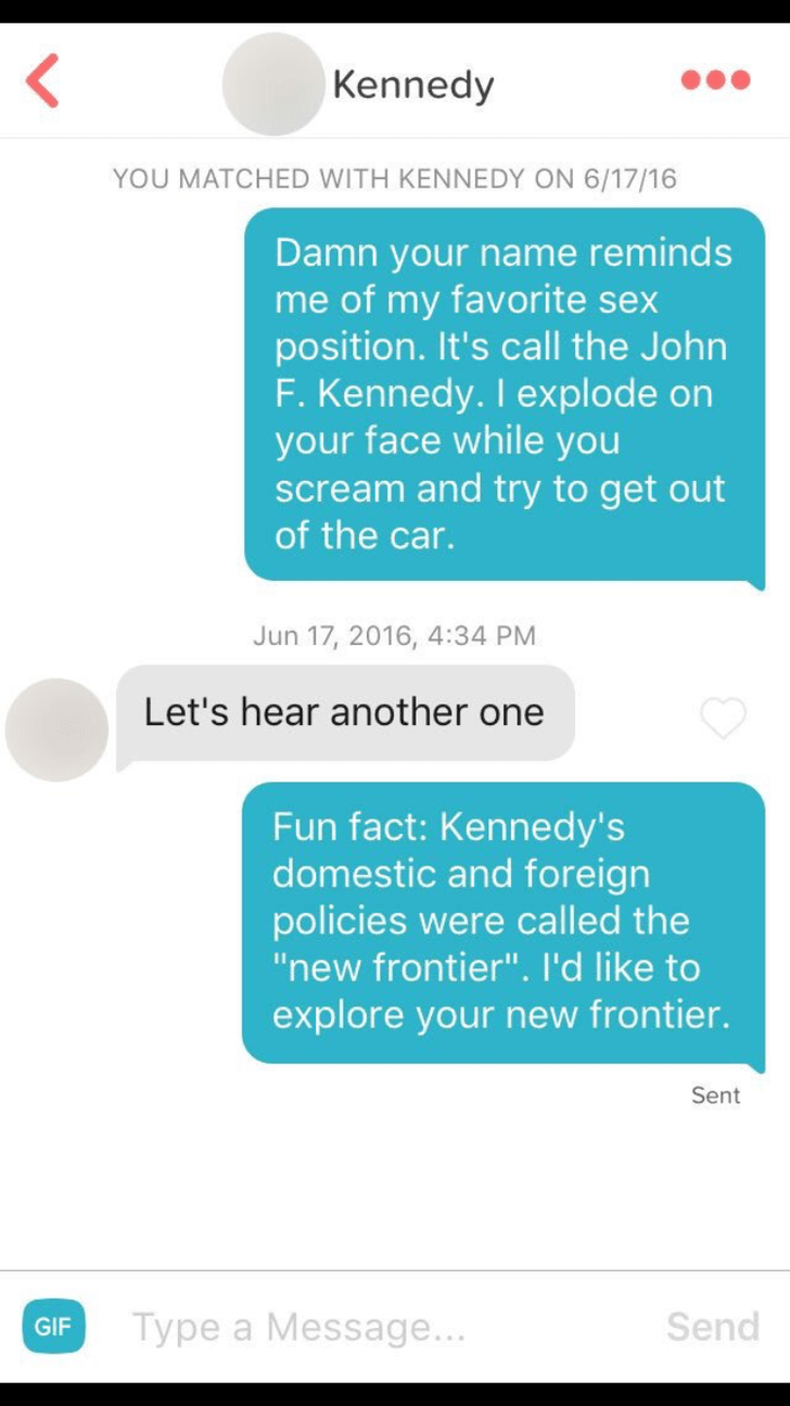"""tinder conversation Damn your name reminds me of my favorite sex position. It's call the John F. Kennedy. I explode on your face while you scream and try to get out of the car. Jun 17, 2016, 4:34 PM Let's hear another one Fun fact: Kennedy's domestic and foreign policies were called the """"new frontier"""". I'd like to explore your new frontier. Sent Send Type a Message... GIF"""