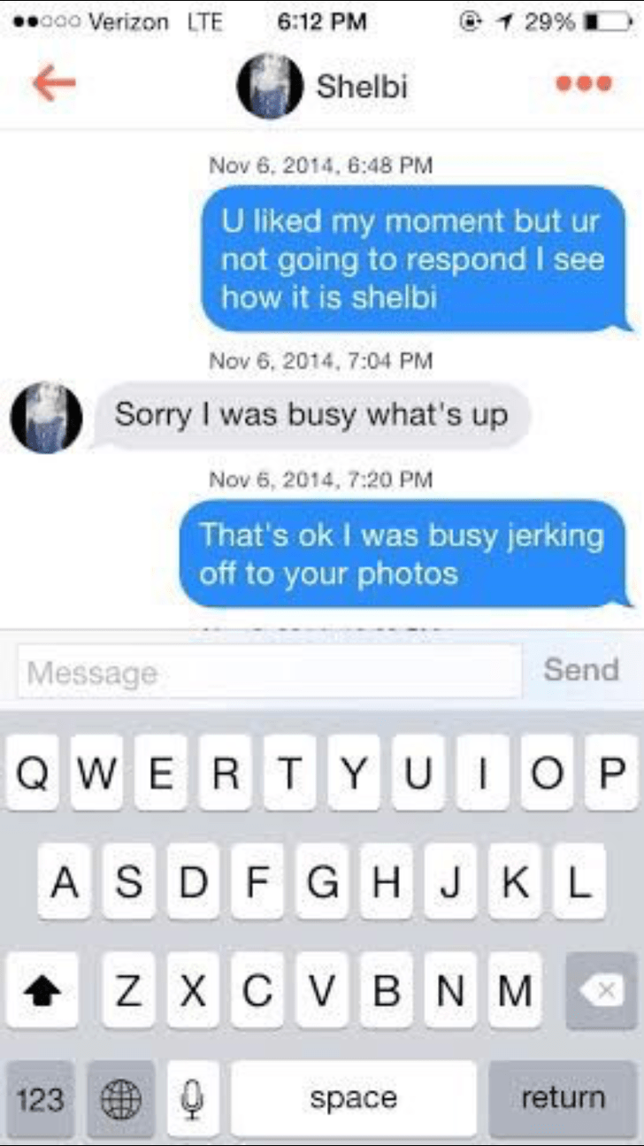 tinder conversation U liked my moment but ur not going to respond I see how it is shelbi Nov 6, 2014, 7:04 PM Sorry I was busy what's up Nov 6, 2014, 7:20 PM That's ok I was busy jerking off to your photos Send Message QWER T YUIOP ASD FG H J K L Z X C VB N M return 123 space