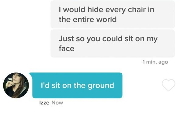 Text - I would hide every chair in the entire world Just so you could sit on my face 1 min. ago I'd sit on the ground Izze Now