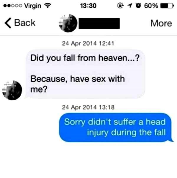 Text - o00 Virgin 60% 13:30 Back More 24 Apr 2014 12:41 Did you fall from heaven...? Because, have sex with me? 24 Apr 2014 13:18 Sorry didn't suffer a head injury during the fall