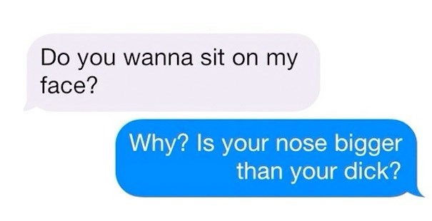 Text - Do you wanna sit on my face? Why? Is your nose bigger than your dick?