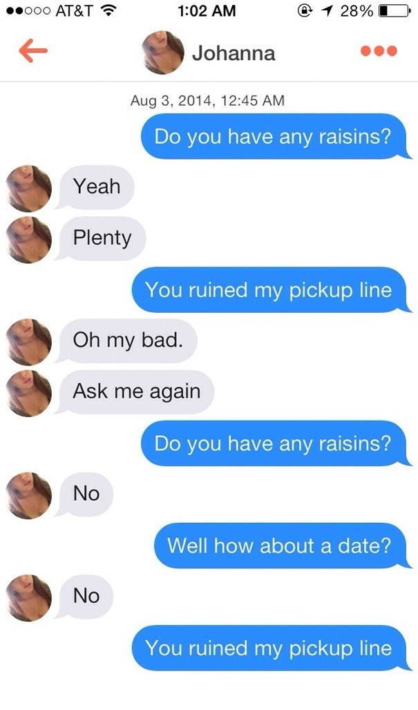 Text - .ooo AT&T @ 1 28% 1:02 AM Johanna Aug 3, 2014, 12:45 AM Do you have any raisins? Yeah Plenty You ruined my pickup line Oh my bad. Ask me again Do you have any raisins? No Well how about a date? No You ruined my pickup line