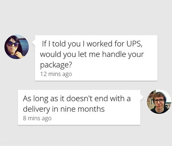 Text - If I told you I worked for UPS, would you let me handle your package? 12 mins ago As long as it doesn't end with a delivery in nine months 8 mins ago