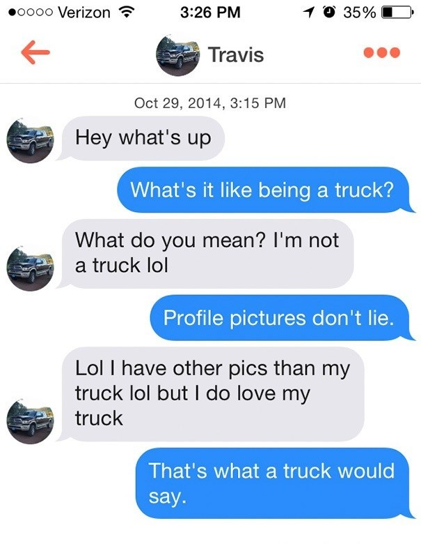 Text - O 35% oooo Verizon 3:26 PM Travis Oct 29, 2014, 3:15 PM Hey what's up What's it like being a truck? What do you mean? I'm not a truck lol Profile pictures don't lie. Lol I have other pics than my truck lol but I do love my truck That's what a truck would say.