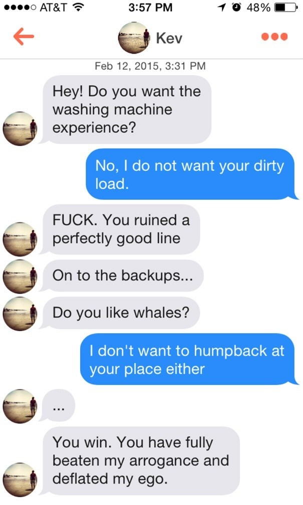 Text - O AT&T 3:57 PM 48% Kev Feb 12, 2015, 3:31 PM Hey! Do you want the washing machine experience? No, I do not want your dirty load. FUCK. You ruined a perfectly good line On to the backups... Do you like whales? I don't want to humpback at your place either You win. You have fully beaten my arrogance and deflated my ego.