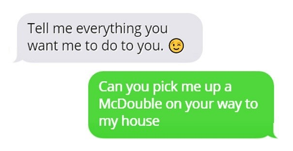 Text - Tell me everything you want me to do to you. Can you pick me up a McDouble on your way to my house