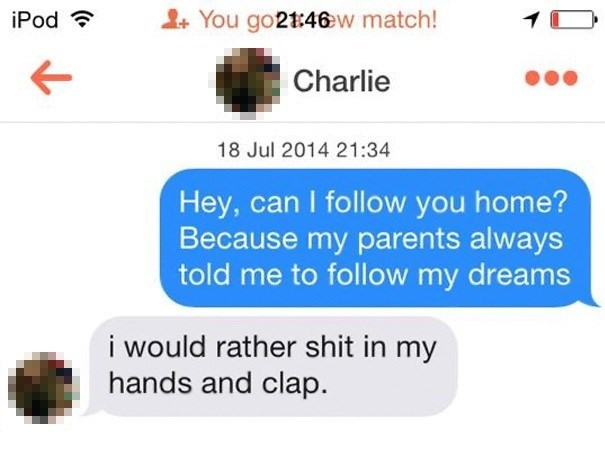 Text - You go21:46w match! iPod Charlie 18 Jul 2014 21:34 Hey, can I follow you home? Because my parents always told me to follow my dreams i would rather shit in my hands and clap