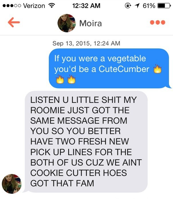 Text - @1 61% oo Verizon 12:32 AM Moira Sep 13, 2015, 12:24 AM If you were a vegetable you'd be a CuteCumber LISTEN U LITTLE SHIT MY ROOMIE JUST GOT THE SAME MESSAGE FROM YOU SO YOU BETTER HAVE TWO FRESH NEW PICK UP LINES FOR THE BOTH OF US CUZ WE AINT COOKIE CUTTER HOES GOT THAT FAM