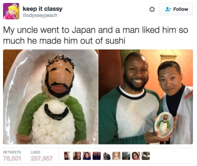 Screenshot - keep it classy @odysseypeach Follow My uncle went to Japan and a man liked him so much he made him out of sushi RETWEETS LIKES 78,501 257,957