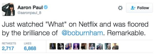 "Text - Aaron Paul @aaronpaul 8 Follow Just watched ""What"" on Netflix and was floored by the brilliance of @boburnham. Remarkable. RETWEETS LIKES 2,717 6,868"