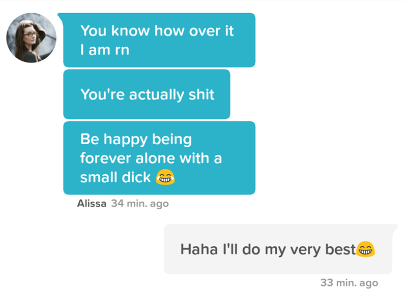 tinder pun - Text - You know how over it I am rn You're actually shit Be happy being forever alone with a small dick Alissa 34 min. ago Haha I'll do my very best 33 min. ago