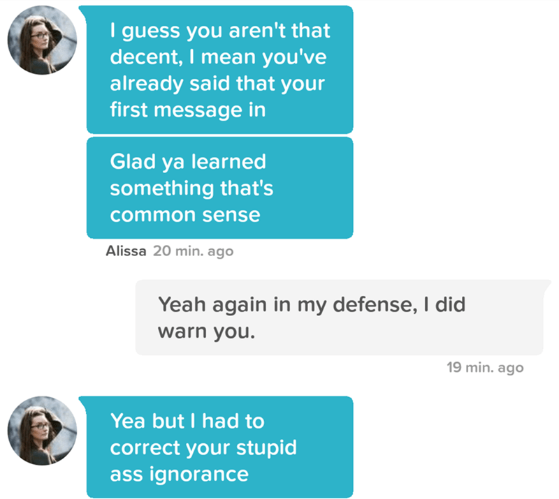 tinder pun - Text - I guess you aren't that decent, I mean you've already said that your first message in Glad ya learned something that's common sense Alissa 20 min. ago Yeah again in my defense, I did warn you. 19 min. ago Yea but I had to correct your stupid ass ignorance