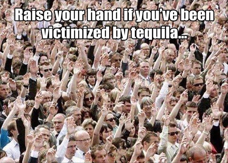 picture-raise-your-hand-if-youve-been-victimized-by-tequila