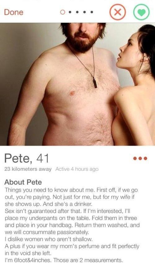 Male - Done Pete, 41 23 kilometers away Active 4 hours ago About Pete Things you need to know about me. First off, if we go out, you're paying. Not just for me, but for my wife if she shows up. And she's a drinker. Sex isn't guaranteed after that. If I'm interested, I'll place my underpants on the table. Fold them in three and place in your handbag. Return them washed, and we will consummate passionately. I dislike women who aren't shallow. A plus if you wear my mom's perfume and fit perfectly i