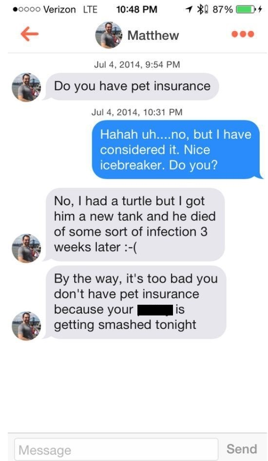 Text - oooo Verizon LTE 10:48 PM 1 87% Matthew Jul 4, 2014, 9:54 PM Do you have pet insurance Jul 4, 2014, 10:31 PM Hahah uh....no, but I have considered it. Nice icebreaker. Do you? No, I had a turtle but I got him a new tank and he died of some sort of infection 3 weeks later( By the way, it's too bad you don't have pet insurance because your getting smashed tonight is Send Message