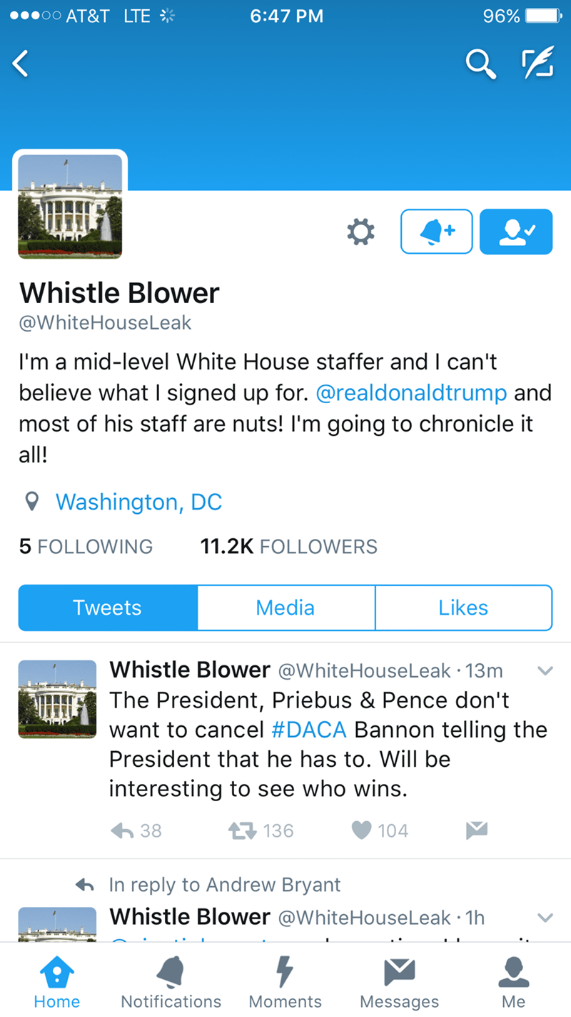 Text - O0 AT&T LTE 6:47 PM 96% Whistle Blower @WhiteHouseLeak I'm a mid-level White House staffer and I can't believe what I signed up for. @realdonaldtrump and most of his staff are nuts! I'm going to chronicle it all! Washington, DC 5 FOLLOWING 11.2K FOLLOWERS Media Likes Tweets Whistle Blower @WhiteHouseLeak 13m The President, Priebus & Pence don't want to cancel #DACA Bannon telling the President that he has to. Will be interesting to see who wins. 38 136 104 In reply to Andrew Bryant Whistl
