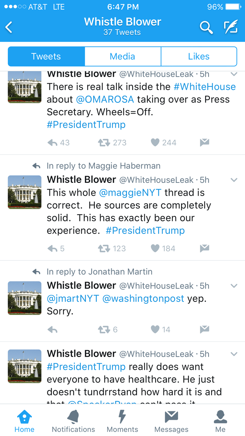 Text - AT&T LTE 6:47 PM 96% Whistle Blower 37 Tweets Media Likes Tweets whistle Blower @WhiteHouseLeak 5h There is real talk inside the #WhiteHouse about @OMAROSA taking over as Press Secretary. Wheels Off #PresidentTrump 43 273 244 In reply to Maggie Haberman Whistle Blower @WhiteHouseLeak 5h This whole @maggieNYT thread is correct. He sources are completely solid. This has exactly been our experience. #PresidentTrump 123 5 184 In reply to Jonathan Martin Whistle Blower @WhiteHouseLeak 5h @jmar