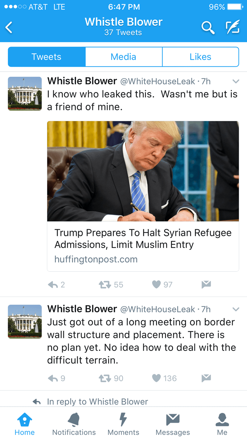 Web page - AT&T LTE 6:47 PM 96% Whistle Blower 37 Tweets Media Likes Tweets Whistle Blower @WhiteHouseLeak 7h I know who leaked this. Wasn't me but is a friend of mine. Trump Prepares To Halt Syrian Refugee Admissions, Limit Muslim Entry huffingtonpost.com 2 55 97 Whistle Blower @WhiteHouseLeak 7h Just got out of a long meeting on border wall structure and placement. There is no plan yet. No idea how to deal with the difficult terrain 90 136 In reply to Whistle Blower Notifications Home Moments