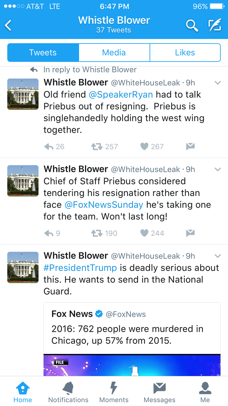 Text - AT&T LTE 6:47 PM 96% Whistle Blower 37 Tweets Media Likes Tweets In reply to Whistle Blower Whistle Blower @WhiteHouseLeak 9h Old friend @SpeakerRyan had to talk Priebus out of resigning. Priebus is singlehandedly holding the west wing together. 257 26 267 Whistle Blower @WhiteHouseLeak 9h Chief of Staff Priebus considered tendering his resignation rather than face @FoxNews Sunday he's taking one for the team. Won't last long! 190 244 Whistle Blower @WhiteHouseLeak 9h #PresidentTrump is d