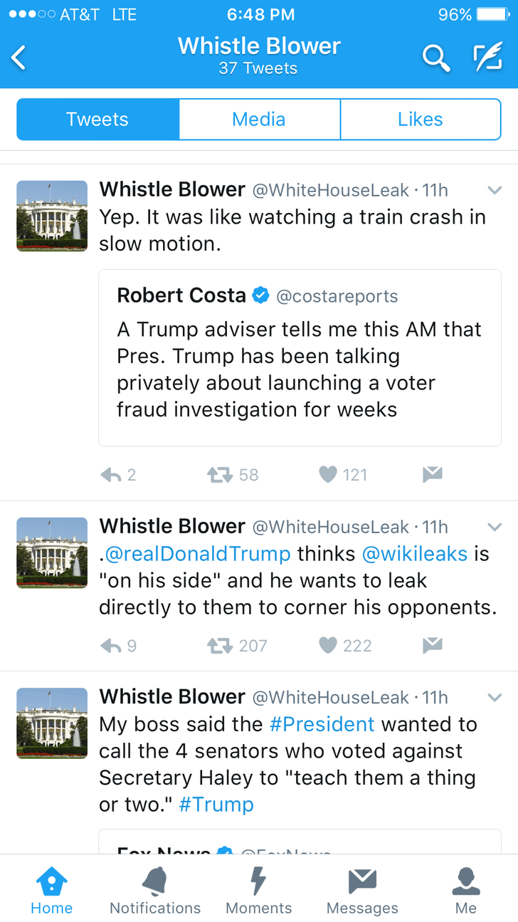 """Text - oo AT&T LTE 96% 6:48 PM Whistle Blower 37 Tweets Media Likes Tweets Whistle Blower @WhiteHouseLeak 11h Yep. It was like watching a train crash in slow motion. Robert Costa @costareports Trump adviser tells me this AM that Pres. Trump has been talking privately about launching a voter fraud investigation for weeks 58 2 121 Whistle Blower @WhiteHouseLeak 11h .@realDonaldTrump thinks @wikileaks is """"on his side"""" and he wants to leak directly to them to corner his opponents. 207 222 Whistle Bl"""