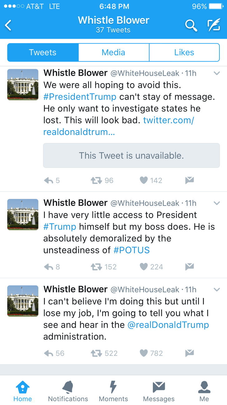 Text - oo AT&T LTE 6:48 PM 96% Whistle Blower 37 Tweets Media Likes Tweets Whistle Blower @WhiteHouseLeak 11h We were all hoping to avoid this #President Trump can't stay of message He only want to investigate states he lost. This will look bad. twitter.com/ realdonaldtrum... This Tweet is unavailable. 96 142 Whistle Blower @WhiteHouseLeak 11h I have very little access to President #Trump himself but my boss does. He is absolutely demoralized by the unsteadiness of #POTUS 8 152 224 Whistle Blowe