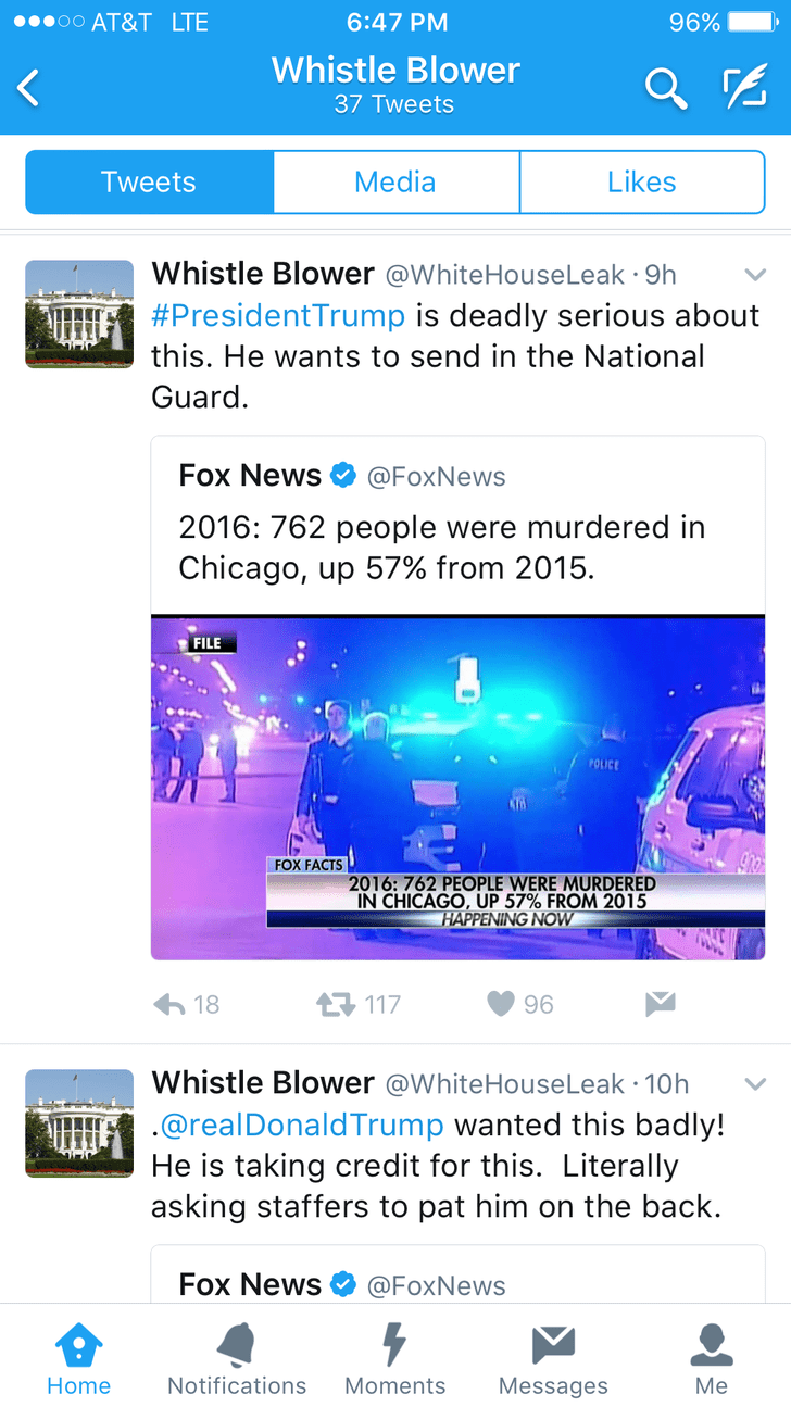 Text - oo AT&T LTE 96% 6:47 PM Whistle Blower 37 Tweets Media Likes Tweets Whistle Blower @WhiteHouseLeak 9h #PresidentTrump is deadly serious about this. He wants to send in the National Guard. Fox News @FoxNews 2016: 762 people were murdered in Chicago, up 57% from 2015. FILE POLICE FOX FACTS 2016: 762 PEOPLE WERE MURDERED IN CHICAGO, UP 57% FROM 2015 HAPPENING NOW 18 117 96 Whistle Blower @WhiteHouseLeak 10h @realDonaldTrump wanted this badly! He is taking credit for this. Literally asking st