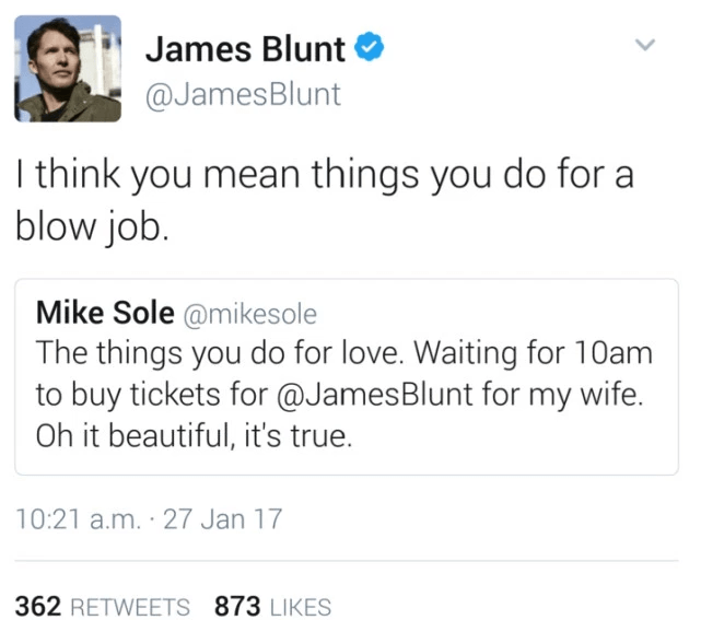Text - James Blunt @JamesBlunt I think you mean things you do fora blow job. Mike Sole @mikesole The things you do for love. Waiting for 10am to buy tickets for @JamesBlunt for my wife. Oh it beautiful, it's true. 10:21 a.m. 27 Jan 17 362 RETWEETS 873 LIKES