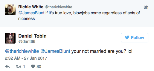Text - Richie White @therichiewhite 8h @JamesBlunt if it's true love, blowjobs come regardless of acts of niceness Daniel Tobin Follow @dant66 @therichiewhite @JamesBlunt your not married are you? lol 2:32 AM-27 Jan 2017 t1 80