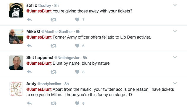 Text - sofi z @sofizy-8h @JamesBlunt You're giving those away with your tickets? Mike G @MuntherGunther 8h @JamesBlunt Former Army officer offers fellatio to Lib Dem activist. 6 Shit happens! @Notlobgavlar 8h @JamesBlunt Blunt by name, blunt by nature Andy @andyinmilan 8h @JamesBlunt Apart from the music, your twitter acc.is one reason I have tickets to see you in Milan. I hope you're this funny on stage:-D >